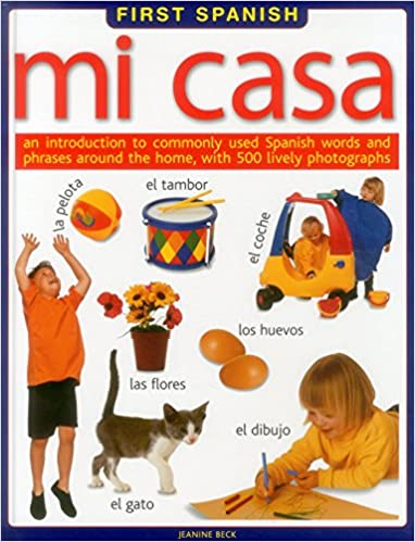 First Spanish: Mi Casa: An introduction to commonly used Spanish words and phrases around the home, with 500 lively photographs (English and Spanish ...