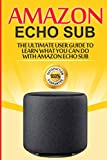 Amazon Echo: Sub : The Ultimate User Guide to Learn What You Can Do with Amazon Echo Sub (Alexa Second Generation)
