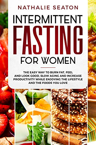 Intermittent Fasting for Women: The Easy Way to Burn Fat, Feel and Look Good, Slow Ageing and Increase Productivity while Enjoying the Lifestyle and the Foods You Love