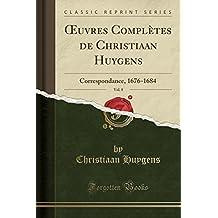 Oeuvres Completes de Christiaan Huygens, Vol. 8: Correspondance, 1676-1684 (Classic Reprint)