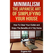 Minimalism: The Japanese Art of Simplifying Your House: How to Clear your Clutter and Enjoy the Benefits of a Tidy Home (Minimalism household - Minimalism living - Declutter Your Life)