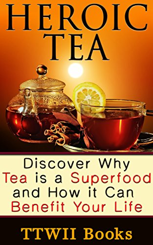 Heroic Tea: Discover why tea is a superfood and how it can benefit your life
