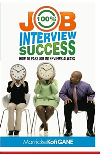 100% JOB INTERVIEW Success: [How To Always Succeed At Job Interviews  (Techniques, Dos U0026 Donu0027ts, Interview Questions, How Interviewers Think)]:  Marricke Kofi ...