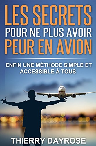Les SECRETS pour ne plus avoir peur en avion: Enfin une méthode simple et accessible à tous (French Edition)