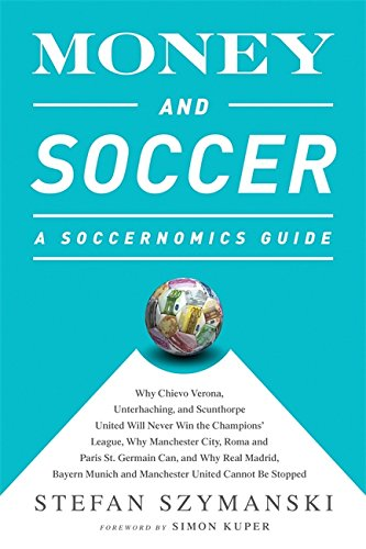 Read Online Money and Soccer: A Soccernomics Guide: Why Chievo Verona, Unterhaching, and Scunthorpe United Will Never Win the Champions League, Why Manchester ... and Manchester United Cannot Be Stopped pdf epub