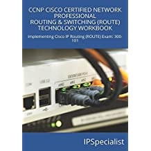 CCNP CISCO CERTIFIED NETWORK PROFESSIONAL ROUTING & SWITCHING (ROUTE) TECHNOLOGY WORKBOOK: Implementing Cisco IP Routing (ROUTE) Exam: 300-101