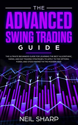 The Advanced Swing Trading Guide: The Ultimate Beginners Guide For Learning The Best Algorithmic, Swing, And Day Trading Strategies; to Apply to The Options, Forex, And Stock Market In The Modern Age!