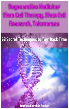 Regenerative Medicine: Stem Cell Therapy, Stem Cell Research, Telomerase: 68 Secret Techniques to Turn Back Time