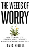 Worry Cure: The Weeds of Worry: How to worry less, control worrying thoughts and stop worrying altogether. (Worry Cure Series Book 1)