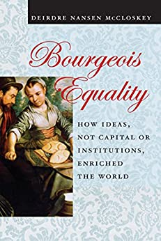Bourgeois Equality: How Ideas, Not Capital or Institutions, Enriched the World by [McCloskey, Deirdre N.]