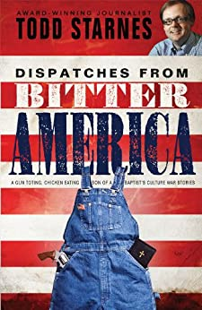Dispatches from Bitter America: A Gun Toting, Chicken Eating Son of a Baptist's Culture War Stories by [Starnes, Todd]