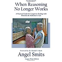 When Reasoning No Longer Works: A Practical Guide for Caregivers Dealing with Dementia...