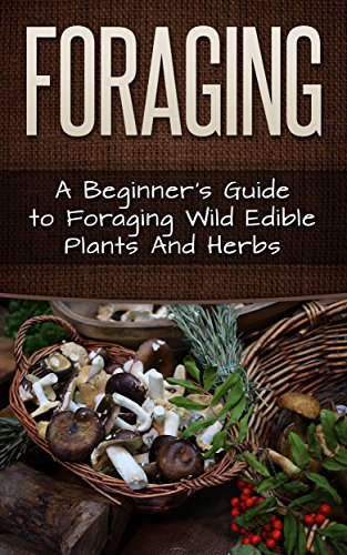 Foraging: A Beginner's Guide to Foraging Wild Edible Plants and Herbs (Foraging, Survival, Homesteader Book 1)