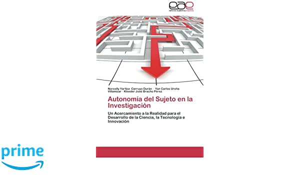 Autonomía del Sujeto en la Investigación: Un Acercamiento a la Realidad para el Desarrollo de la Ciencia, la Tecnología e Innovación (Spanish Edition): ...