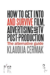 How to Get Into and Survive Film, Advertising and TV post-production