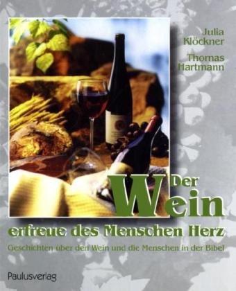 Der Wein erfreue des Menschen Herz: Geschichten über den Wein und die Menschen in der Bibel