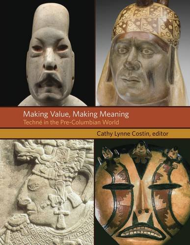 Making Value, Making Meaning: Techné in the Pre-Columbian World (Dumbarton Oaks Pre-Columbian Symposia and Colloquia)