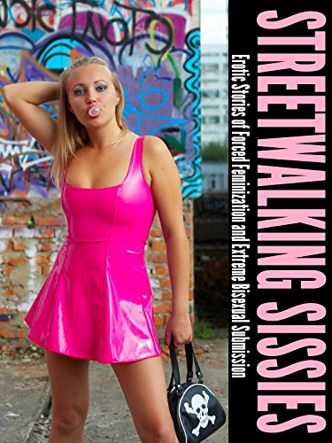 Streetwalking Sissies: Erotic Stories of Forced Feminization and Extreme Bisexual Submission