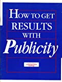 How to Get Results with Publicity, Communication Briefings Editors, 1878604066