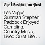 Las Vegas Gunman Stephen Paddock Enjoyed Gambling, Country Music, Lived Quiet Life Before Massacre | William Wan,Sandhya Somashekhar,Aaron C. Davis