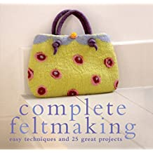 Complete Feltmaking: Easy techniques and 25 great projects (Complete Craft Series)