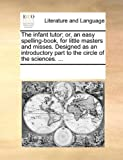 The Infant Tutor; or, an Easy Spelling-Book, for Little Masters and Misses Designed As an Introductory Part to the Circle of the Sciences, See Notes Multiple Contributors, 1170061559