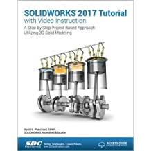 Solidworks 2017 Tutorial with Video Instruction: A Step-by-step Project Based Approach Utilizing 3d Solid Modeling