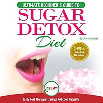 Sugar Detox Diet: The Ultimate Beginner's Guide to Easily Beat the Sugar  Cravings Addiction Naturally: 2 Week Detox Meal Plan Included