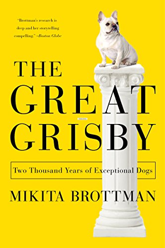 (The Great Grisby: Two Thousand Years of Literary, Royal, Philosophical, and Artistic Dog Lovers and Their Exceptional Animals)