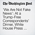 'We Are Not Fake News': At a Trump-Free Correspondents' Dinner, White House Press Has Its Say. | Monica Hesse