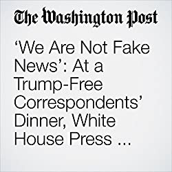 'We Are Not Fake News': At a Trump-Free Correspondents' Dinner, White House Press Has Its Say.