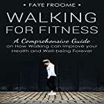 Walking for Fitness: A Comprehensive Guide on How Walking Can Improve Your Health and Well-Being Forever | Faye Froome
