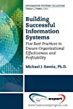 Building Successful Information Systems: Five Best Practices to Ensure Organizational Effectiveness and Profitability (Information Systems Collection)