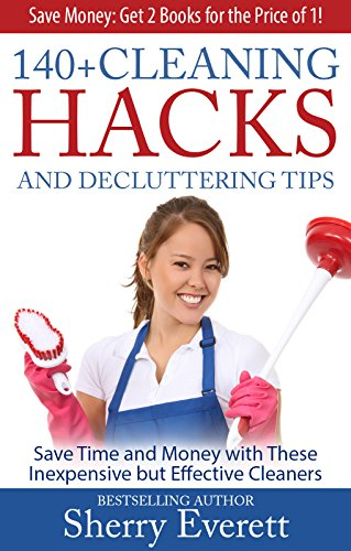 140+ Cleaning Hacks and Decluttering Tips: Save Time and Money with These Inexpensive but Effective Cleansers