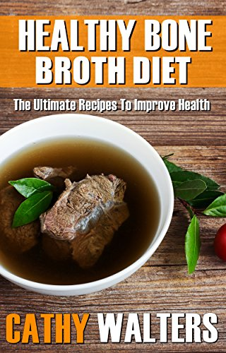 HEALTHY BONE BROTH DIET: The Ultimate Recipes To Improve Health by [Walters, Cathy]