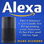 Alexa: The Ultimate User Guide for Programming Your Amazon Echo Dot and Alexa App, Updated for 2017 | Mark Diamond