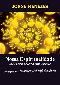 Nossa Espiritualidade Sob o Prisma da Inteligência Quântica por [Menezes, Jorge]