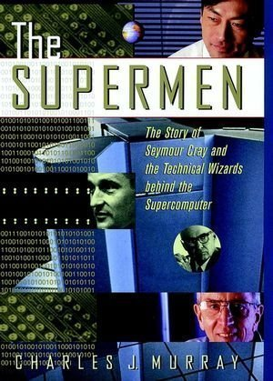 The Supermen  The Story Of Seymour Cray And The Technical Wizards Behind The Supercomputer 1St Edition By Murray  Charles J   1997  Hardcover