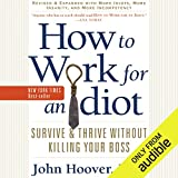 How to Work for an Idiot (Revised and Expanded with More Idiots, More Insanity, and More Incompetency): Survive and Thrive Without Killing Your Boss