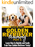 Golden Retriever Training, Part 1: Learn How to Quickly and Easily Train Your Golden Retriever Today!