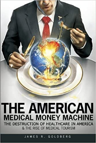 Book The American Medical Money Machine: The Destruction of Health Care in America and the Rise of Medical Tourism by James R. Goldberg (2009-12-18)