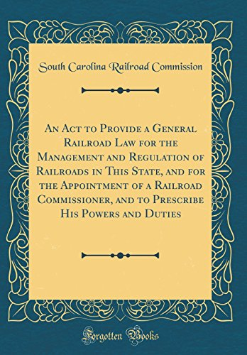 An Act to Provide a General Railroad Law for the Management and Regulation of Railroads in This State, and for the Appointment of a Railroad ... His Powers and Duties (Classic Reprint) South Carolina Railroad Commission