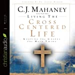 Living the Cross Centered Life: Keeping the Gospel the Main Thing | C. J. Mahaney
