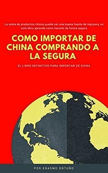 Como Importar de China comprando a la segura: La venta de productos chinos puede ser una buena fuente de ingresos, en este libro aprende como hacerlo de forma segura de [Ortuño, Erasmo]