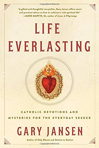 Life Everlasting: Catholic Devotions and Mysteries for the Everyday Seeker