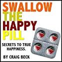 Swallow The Happy Pill: Secrets To True Happiness Audiobook by Craig Beck Narrated by Craig Beck
