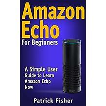Amazon Echo: Amazon Echo For Beginners – A Simple User Guide To Learn Amazon Echo Now (Amazon Echo User Guide, Alexa Kit)