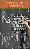 Practice Guide for the CLEP College Algebra Exam (Practice Guides for CLEP Exams Book 10)