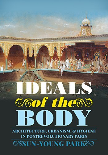 Ideals of the Body: Architecture, Urbanism, and Hygiene in Postrevolutionary Paris (Culture Politics & the Built Environment)