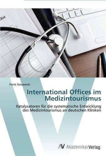 International Offices im Medizintourismus: Katalysatoren für die systematische Entwicklung des Medizintourismus an deutschen Kliniken (German Edition) ebook